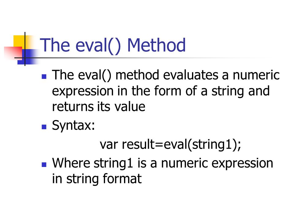 The eval() Method The eval() method evaluates a numeric expression in the form of a string and returns its value Syntax: var result=eval(string1); Whe