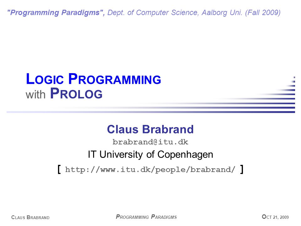 C LAUS B RABRAND O CT 21, 2009 P ROGRAMMING P ARADIGMS L OGIC P ROGRAMMING with P ROLOG Claus Brabrand brabrand@itu.dk IT University of Copenhagen [ http://www.itu.dk/people/brabrand/ ] Programming Paradigms , Dept.