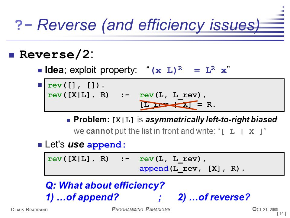 [ 14 ] C LAUS B RABRAND - P ROGRAMMING P ARADIGMS O CT 21, 2009 Reverse (and efficiency issues) Reverse/2 : Idea; exploit property: (x L) R = L R x Problem: [X|L] is asymmetrically left-to-right biased we cannot put the list in front and write: [ L | X ] Let s use append: rev([], []).