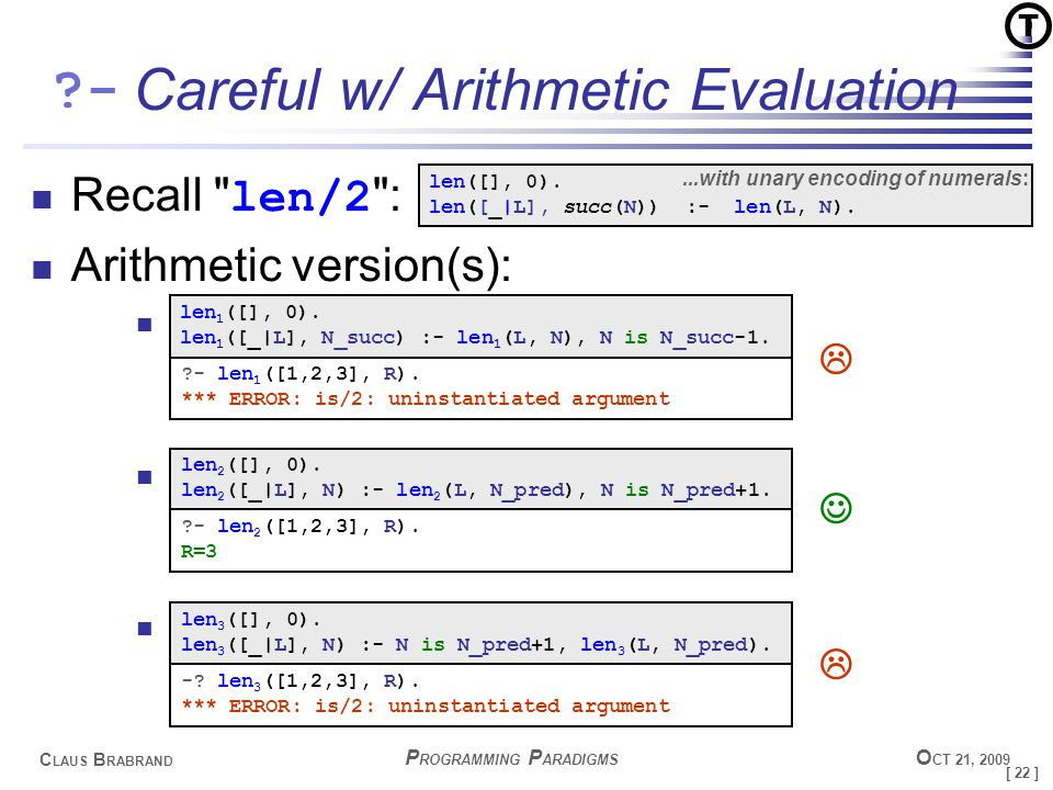 [ 22 ] C LAUS B RABRAND - P ROGRAMMING P ARADIGMS O CT 21, 2009 Careful w/ Arithmetic Evaluation Recall len/2 : Arithmetic version(s): len 1 ([], 0).