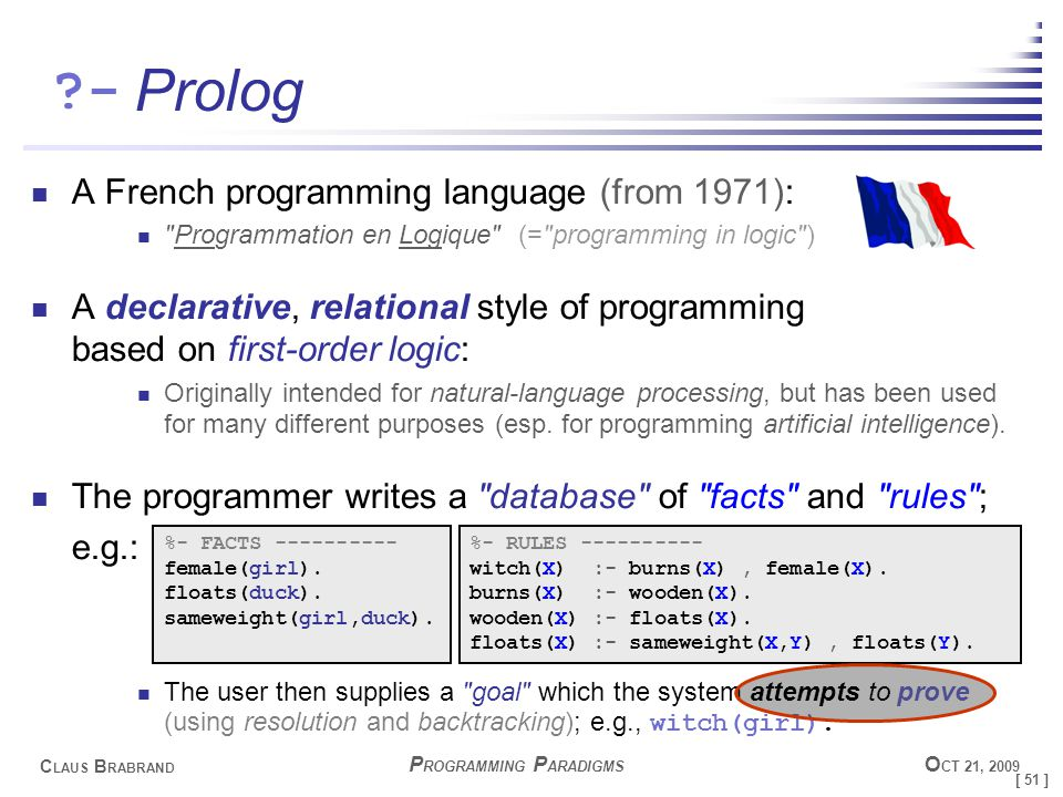 [ 51 ] C LAUS B RABRAND - P ROGRAMMING P ARADIGMS O CT 21, 2009 Prolog A French programming language (from 1971): Programmation en Logique (= programming in logic ) A declarative, relational style of programming based on first-order logic: Originally intended for natural-language processing, but has been used for many different purposes (esp.