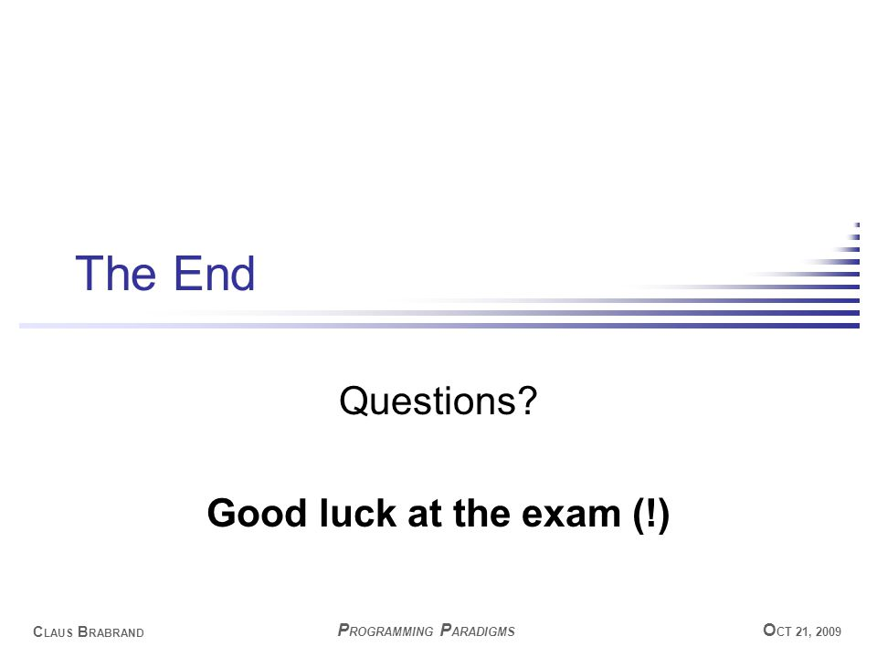 C LAUS B RABRAND O CT 21, 2009 P ROGRAMMING P ARADIGMS The End Questions Good luck at the exam (!)
