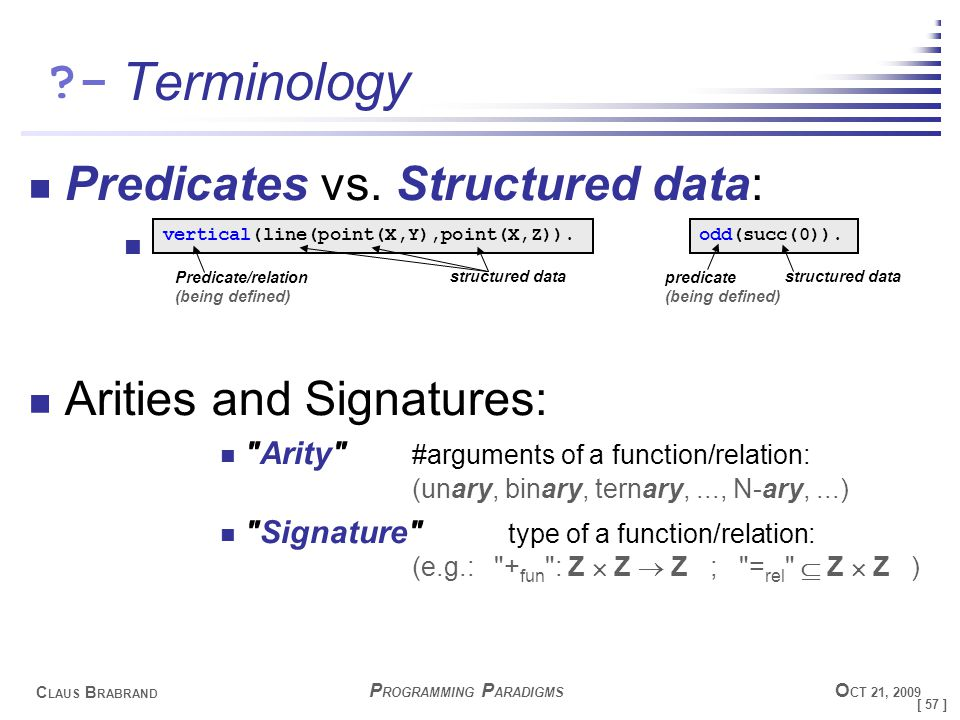 [ 57 ] C LAUS B RABRAND - P ROGRAMMING P ARADIGMS O CT 21, 2009 Terminology Predicates vs.