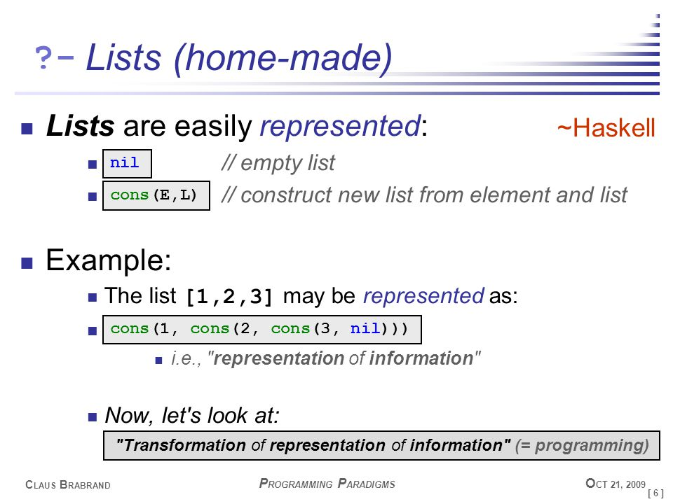 [ 6 ] C LAUS B RABRAND - P ROGRAMMING P ARADIGMS O CT 21, 2009 Lists (home-made) Lists are easily represented: // empty list // construct new list from element and list Example: The list [1,2,3] may be represented as: i.e., representation of information Now, let s look at: nil cons(E,L) cons(1, cons(2, cons(3, nil))) Transformation of representation of information (= programming) ~Haskell