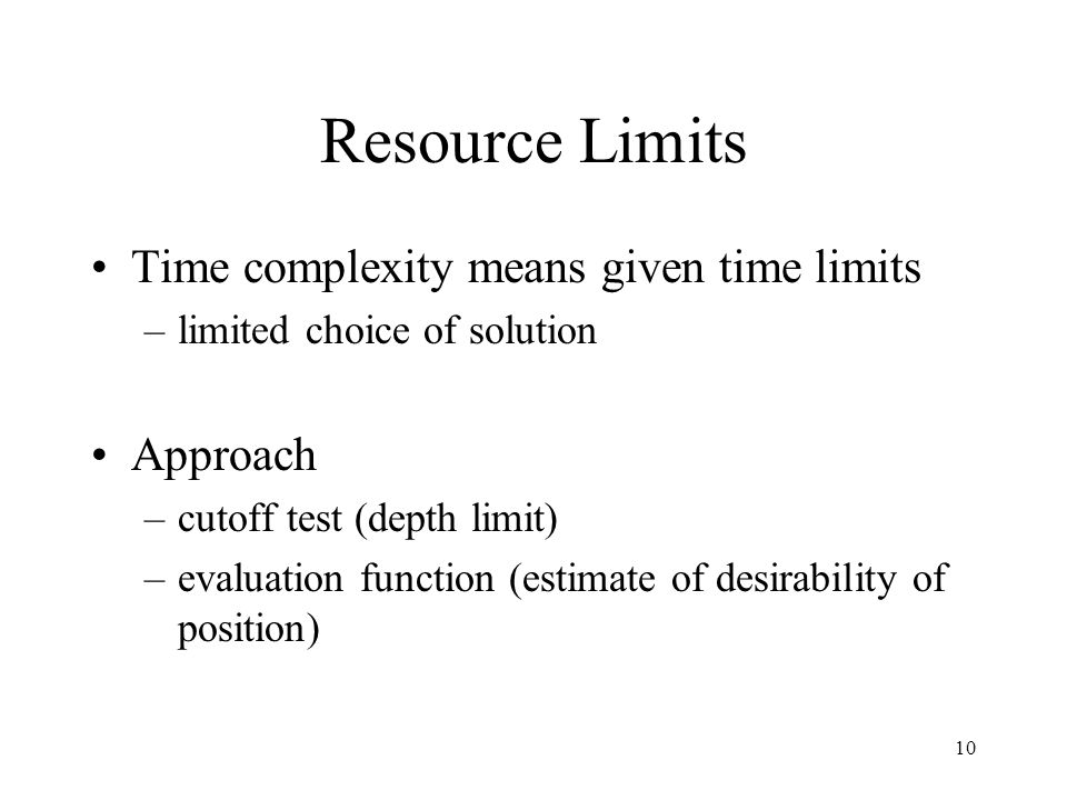 10 Resource Limits Time complexity means given time limits –limited choice of solution Approach –cutoff test (depth limit) –evaluation function (estimate of desirability of position)