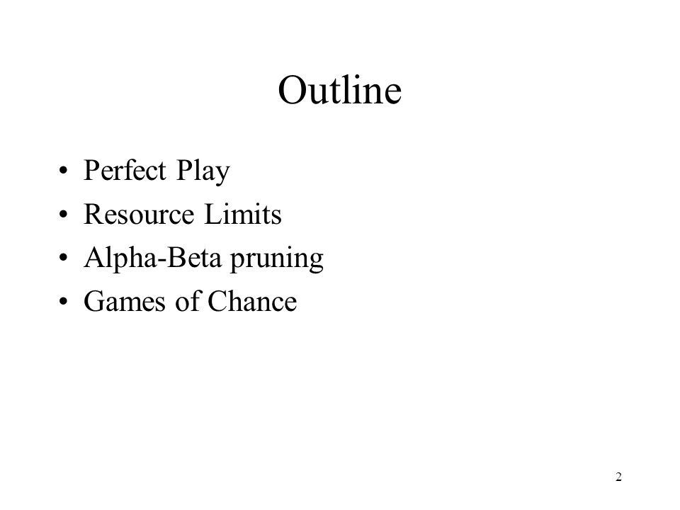 2 Outline Perfect Play Resource Limits Alpha-Beta pruning Games of Chance