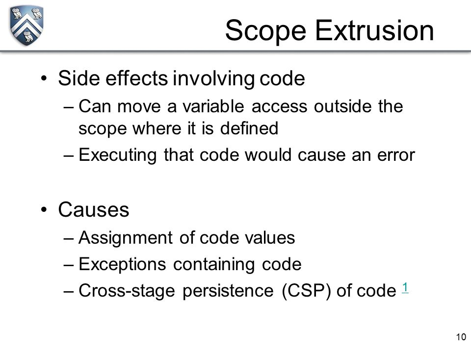 10 Side effects involving code –Can move a variable access outside the scope where it is defined –Executing that code would cause an error Causes –Ass