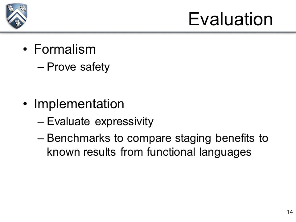 14 Formalism –Prove safety Implementation –Evaluate expressivity –Benchmarks to compare staging benefits to known results from functional languages Ev