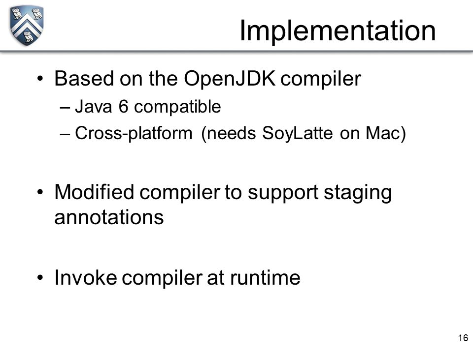 16 Based on the OpenJDK compiler –Java 6 compatible –Cross-platform (needs SoyLatte on Mac) Modified compiler to support staging annotations Invoke co
