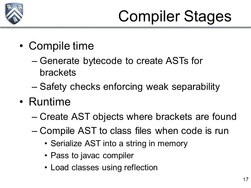 17 Compiler Stages Compile time –Generate bytecode to create ASTs for brackets –Safety checks enforcing weak separability Runtime –Create AST objects