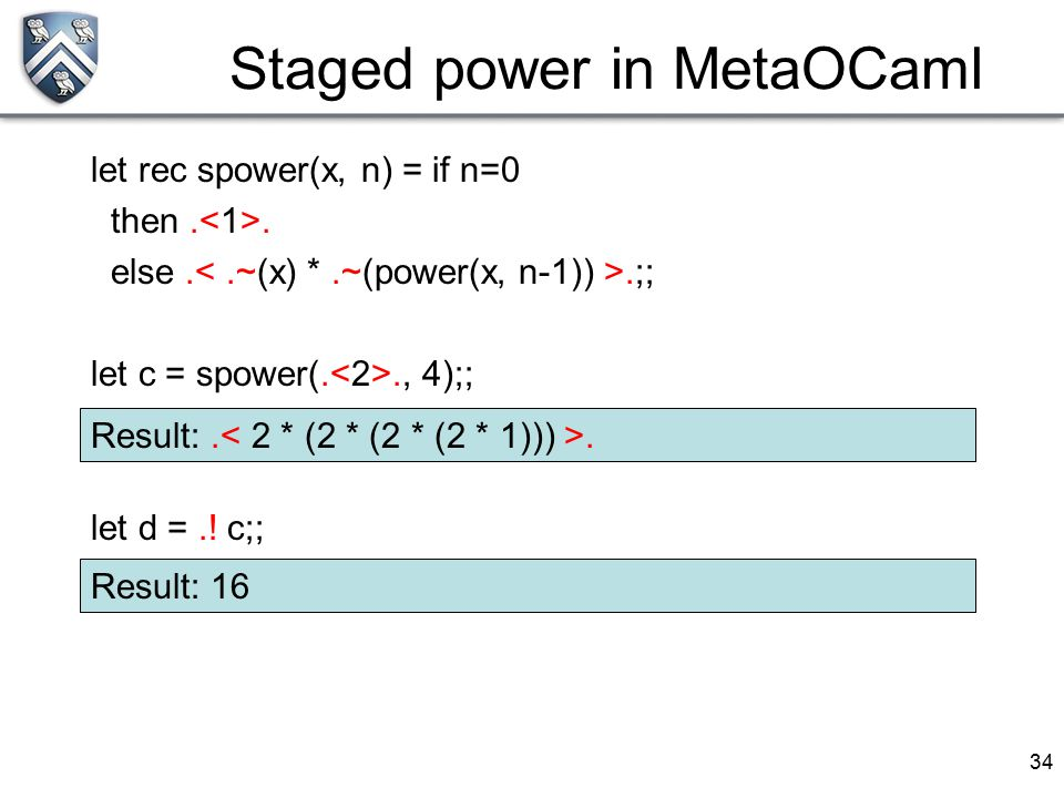 34 Staged power in MetaOCaml let rec spower(x, n) = if n=0 then.. else..;; let c = spower(.., 4);; let d =.! c;; Result:.. Result: 16