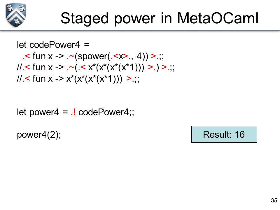 35 Staged power in MetaOCaml let codePower4 =..~(spower(.., 4)) >.;; //..~(..) >.;; //. x*(x*(x*(x*1))) >.;; let power4 =.! codePower4;; power4(2); Re