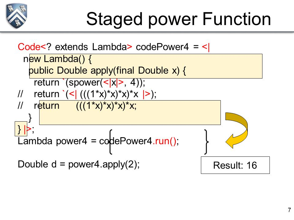 7 Staged power Function Code codePower4 = <| new Lambda() { public Double apply(final Double x) { return `(spower(, 4)); // return `( ); // return (((