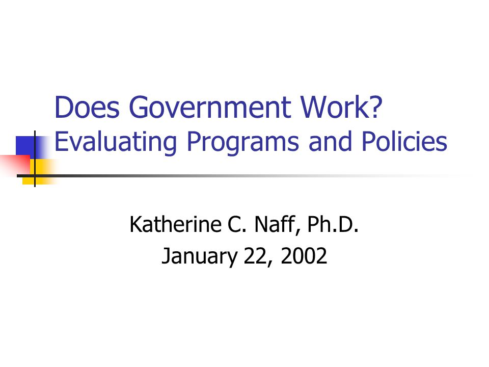 Does Government Work? Evaluating Programs and Policies Katherine C. Naff, Ph.D. January 22, 2002