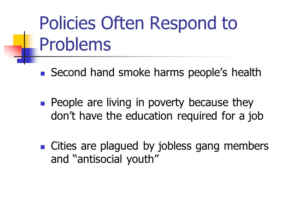 Policies Often Respond to Problems Second hand smoke harms people's health People are living in poverty because they don't have the education required for a job Cities are plagued by jobless gang members and antisocial youth