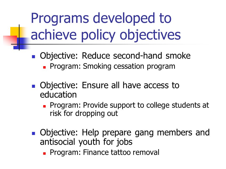 Programs developed to achieve policy objectives Objective: Reduce second-hand smoke Program: Smoking cessation program Objective: Ensure all have access to education Program: Provide support to college students at risk for dropping out Objective: Help prepare gang members and antisocial youth for jobs Program: Finance tattoo removal