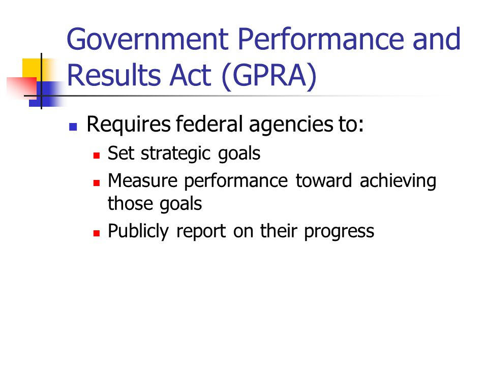 Government Performance and Results Act (GPRA) Requires federal agencies to: Set strategic goals Measure performance toward achieving those goals Publicly report on their progress