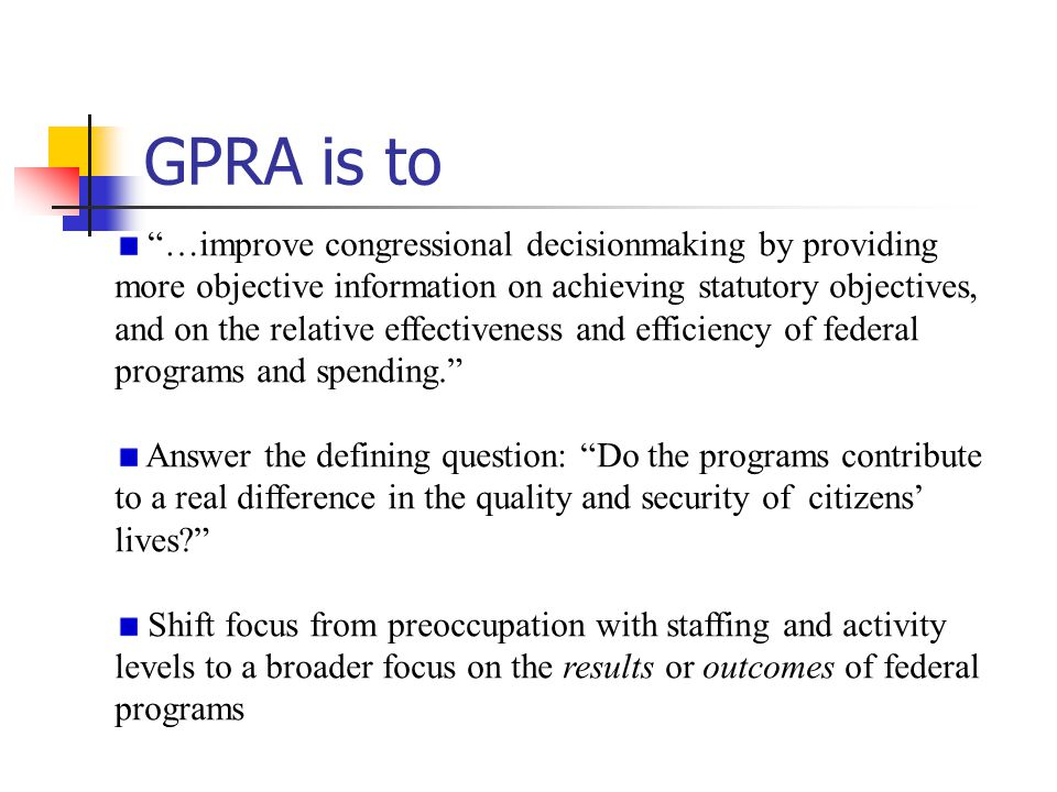 GPRA is to …improve congressional decisionmaking by providing more objective information on achieving statutory objectives, and on the relative effectiveness and efficiency of federal programs and spending. Answer the defining question: Do the programs contribute to a real difference in the quality and security of citizens' lives? Shift focus from preoccupation with staffing and activity levels to a broader focus on the results or outcomes of federal programs Source: David Walker