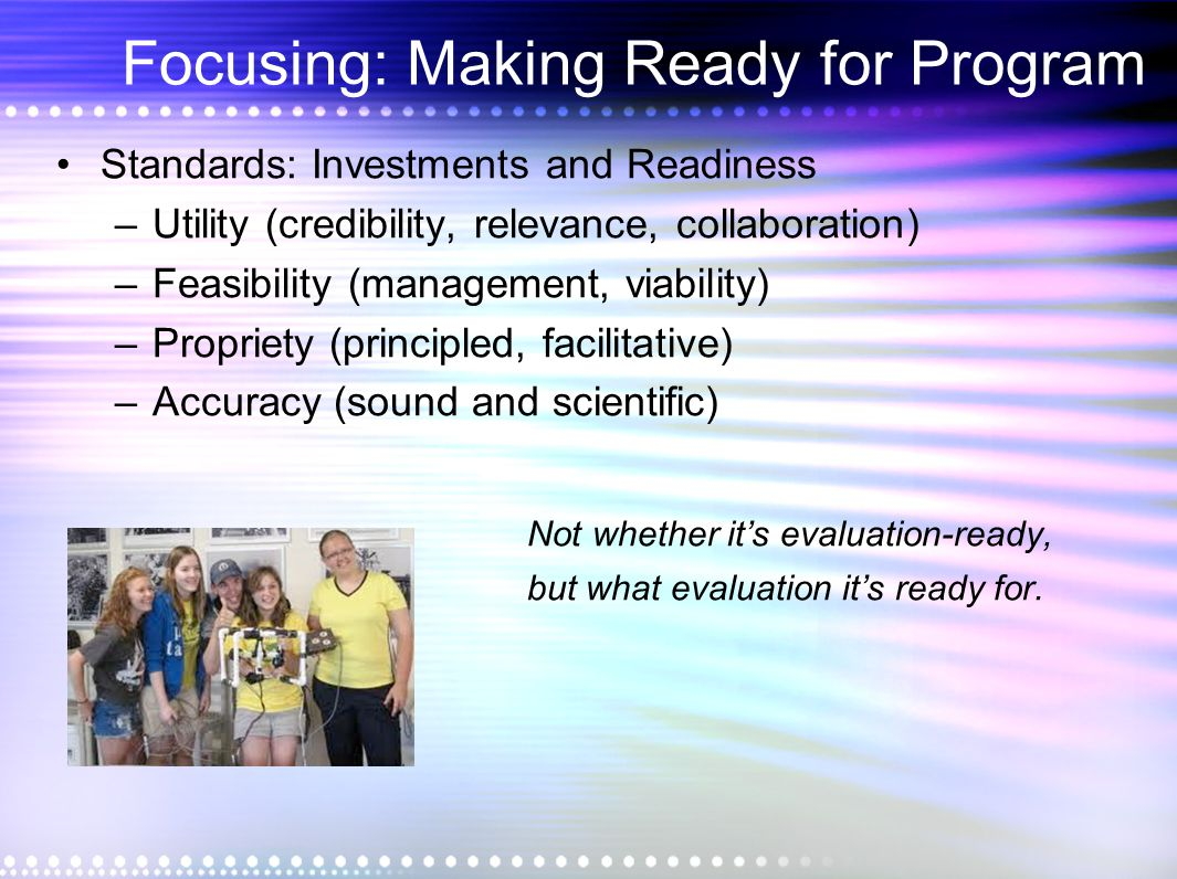 Focusing: Making Ready for Program Standards: Investments and Readiness –Utility (credibility, relevance, collaboration) –Feasibility (management, via