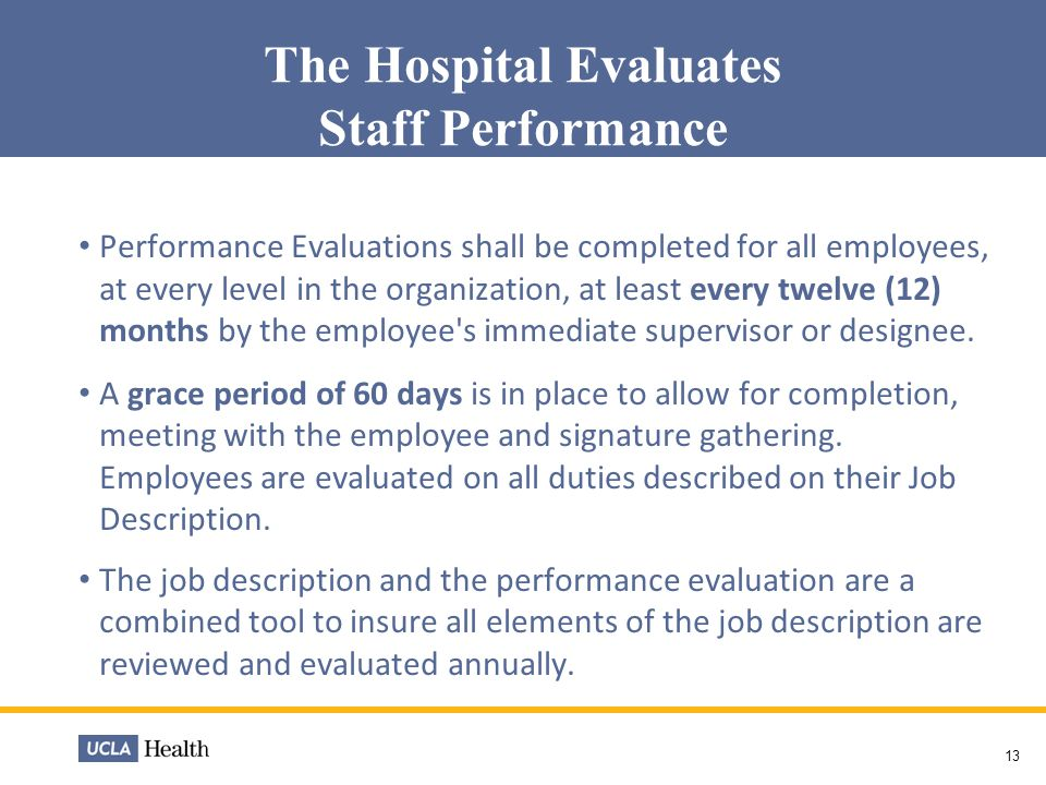 The Hospital Evaluates Staff Performance Performance Evaluations shall be completed for all employees, at every level in the organization, at least every twelve (12) months by the employee s immediate supervisor or designee.