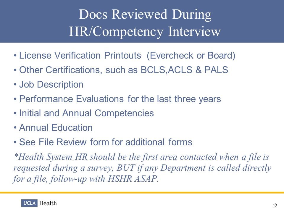 19 Docs Reviewed During HR/Competency Interview License Verification Printouts (Evercheck or Board) Other Certifications, such as BCLS,ACLS & PALS Job Description Performance Evaluations for the last three years Initial and Annual Competencies Annual Education See File Review form for additional forms *Health System HR should be the first area contacted when a file is requested during a survey, BUT if any Department is called directly for a file, follow-up with HSHR ASAP.