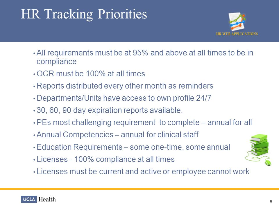 8 HR Tracking Priorities HR WEB APPLICATIONS All requirements must be at 95% and above at all times to be in compliance OCR must be 100% at all times Reports distributed every other month as reminders Departments/Units have access to own profile 24/7 30, 60, 90 day expiration reports available.