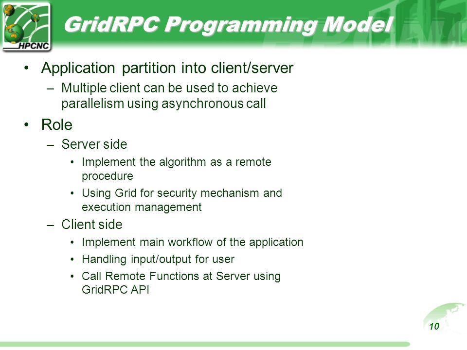 10 GridRPC Programming Model Application partition into client/server –Multiple client can be used to achieve parallelism using asynchronous call Role –Server side Implement the algorithm as a remote procedure Using Grid for security mechanism and execution management –Client side Implement main workflow of the application Handling input/output for user Call Remote Functions at Server using GridRPC API