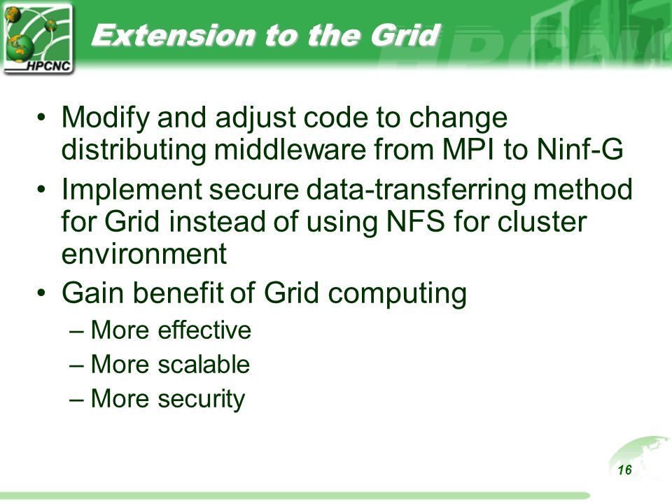 16 Extension to the Grid Modify and adjust code to change distributing middleware from MPI to Ninf-G Implement secure data-transferring method for Grid instead of using NFS for cluster environment Gain benefit of Grid computing –More effective –More scalable –More security