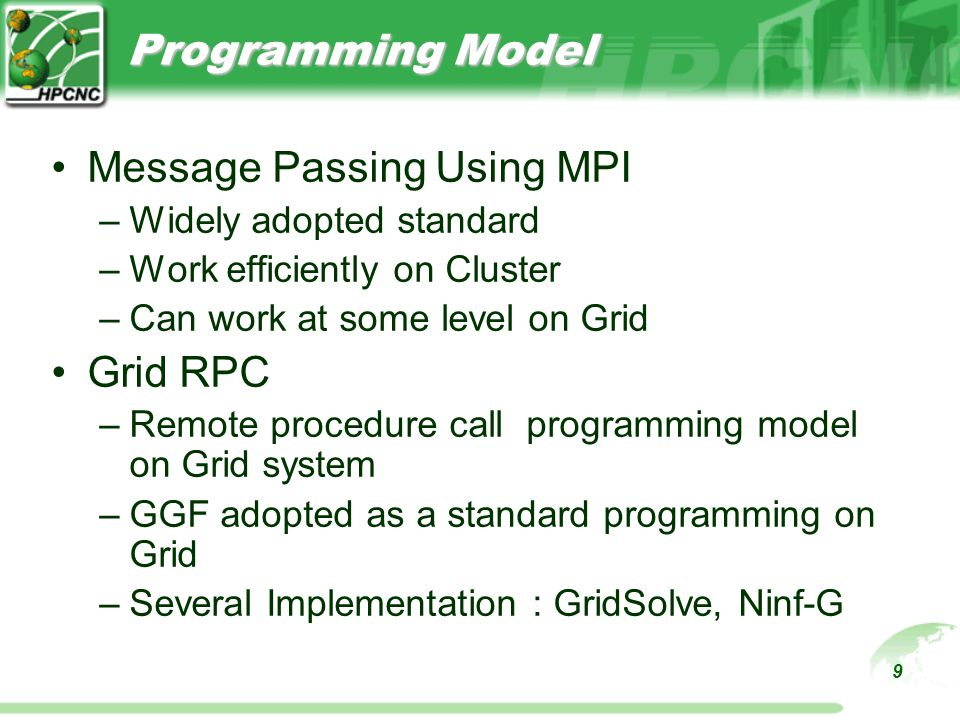 9 Programming Model Message Passing Using MPI –Widely adopted standard –Work efficiently on Cluster –Can work at some level on Grid Grid RPC –Remote procedure call programming model on Grid system –GGF adopted as a standard programming on Grid –Several Implementation : GridSolve, Ninf-G