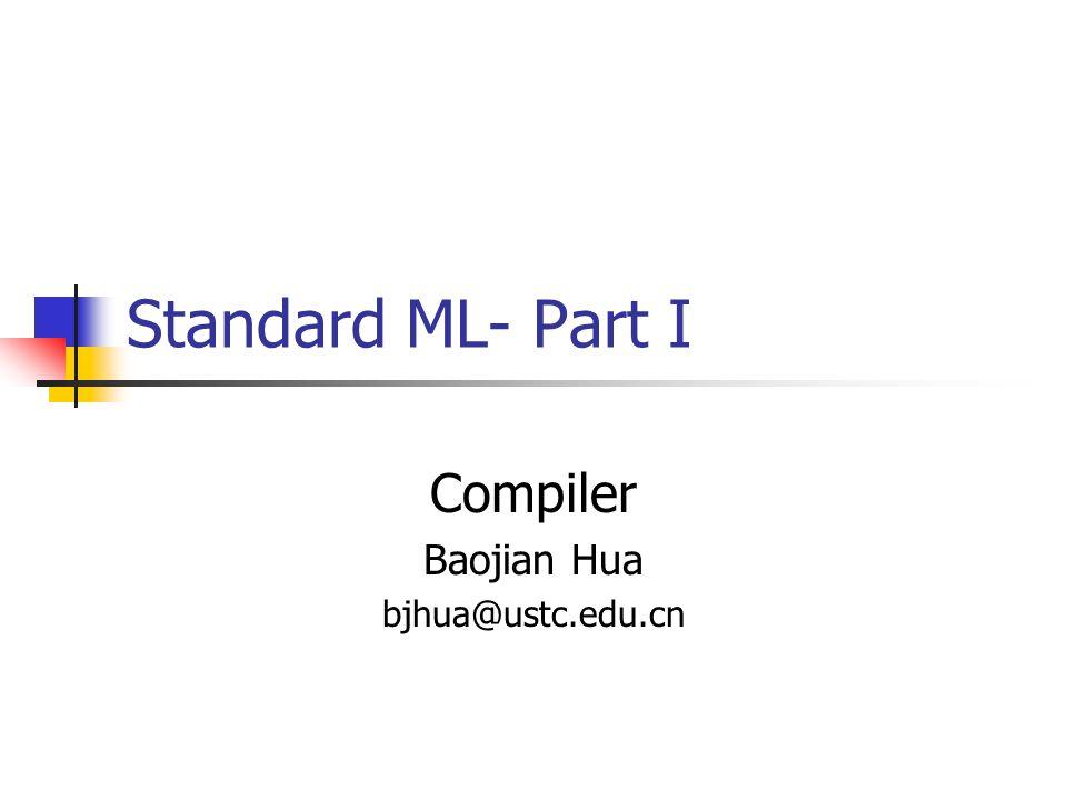 Standard ML- Part I Compiler Baojian Hua bjhua@ustc.edu.cn