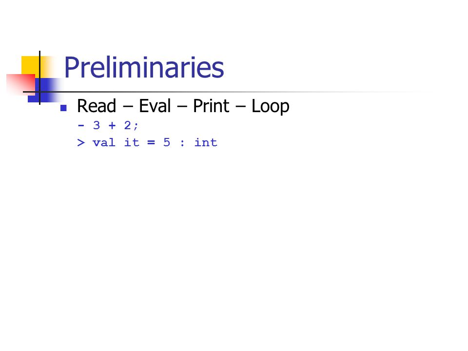 Preliminaries Read – Eval – Print – Loop - 3 + 2; > val it = 5 : int