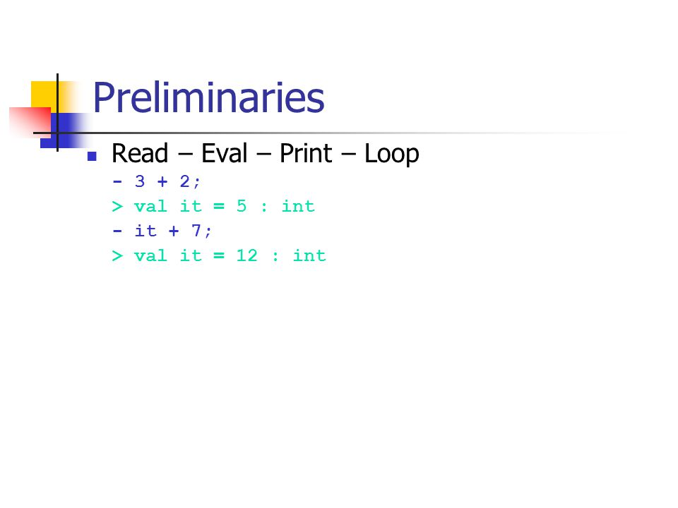 Preliminaries Read – Eval – Print – Loop - 3 + 2; > val it = 5 : int - it + 7; > val it = 12 : int