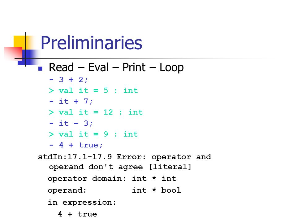 Preliminaries Read – Eval – Print – Loop - 3 + 2; > val it = 5 : int - it + 7; > val it = 12 : int - it – 3; > val it = 9 : int - 4 + true; stdIn:17.1