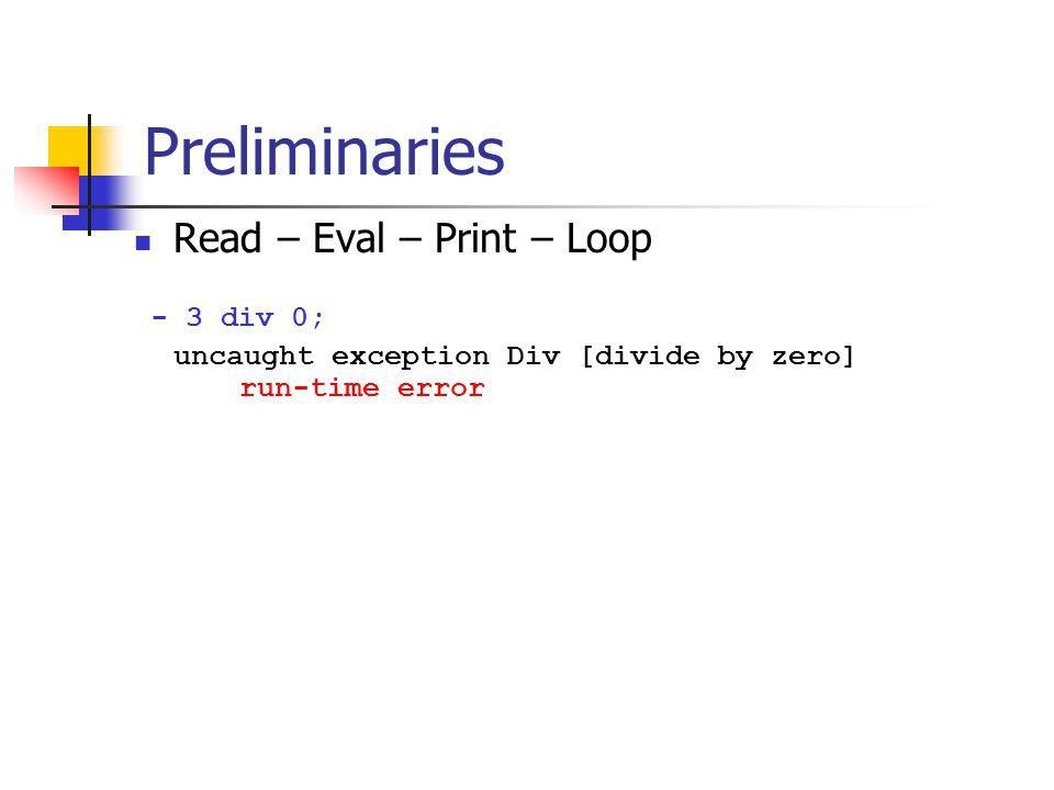 Preliminaries Read – Eval – Print – Loop - 3 div 0; uncaught exception Div [divide by zero] run-time error
