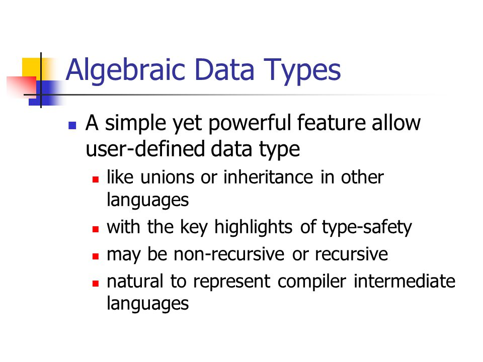 Algebraic Data Types A simple yet powerful feature allow user-defined data type like unions or inheritance in other languages with the key highlights of type-safety may be non-recursive or recursive natural to represent compiler intermediate languages