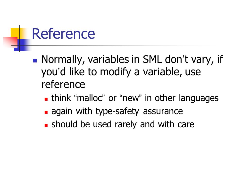 Reference Normally, variables in SML don ' t vary, if you ' d like to modify a variable, use reference think malloc or new in other languages again with type-safety assurance should be used rarely and with care