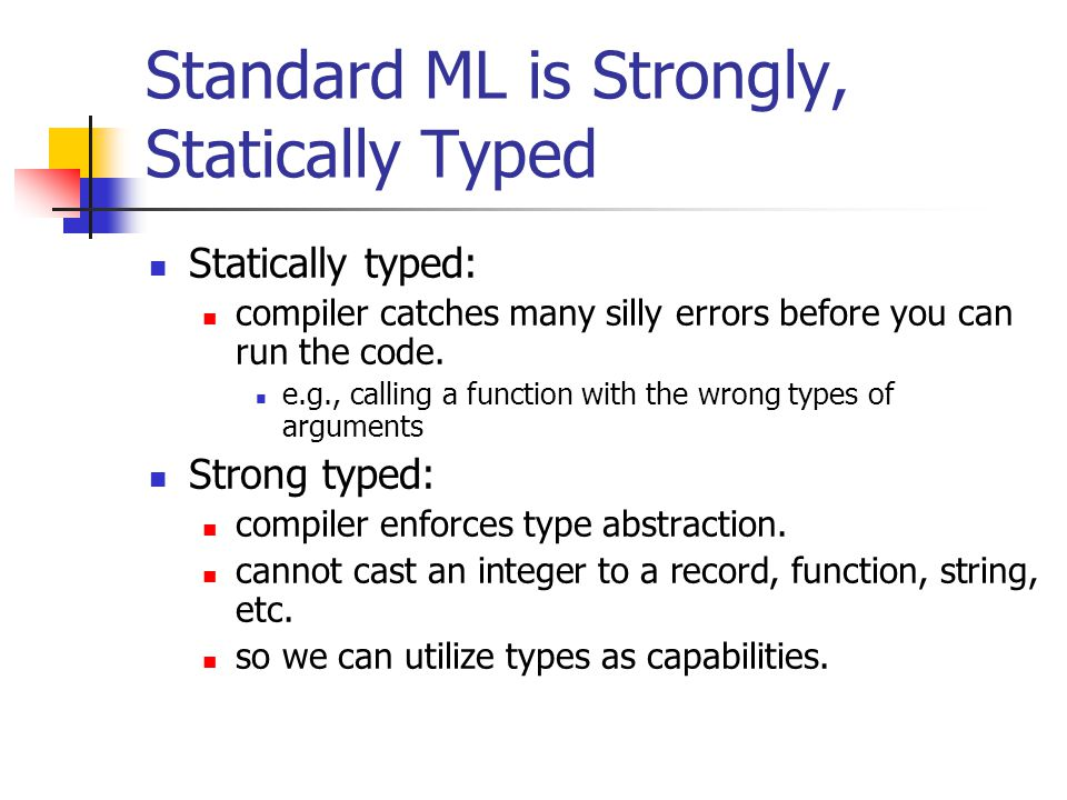 Standard ML is Strongly, Statically Typed Statically typed: compiler catches many silly errors before you can run the code.