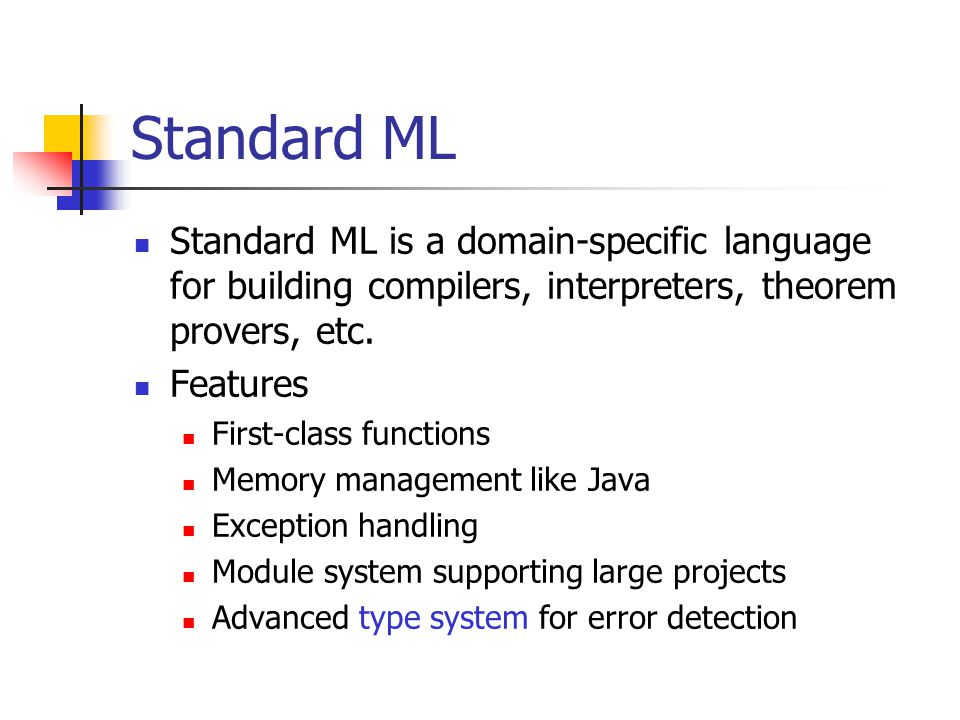 Standard ML Standard ML is a domain-specific language for building compilers, interpreters, theorem provers, etc.