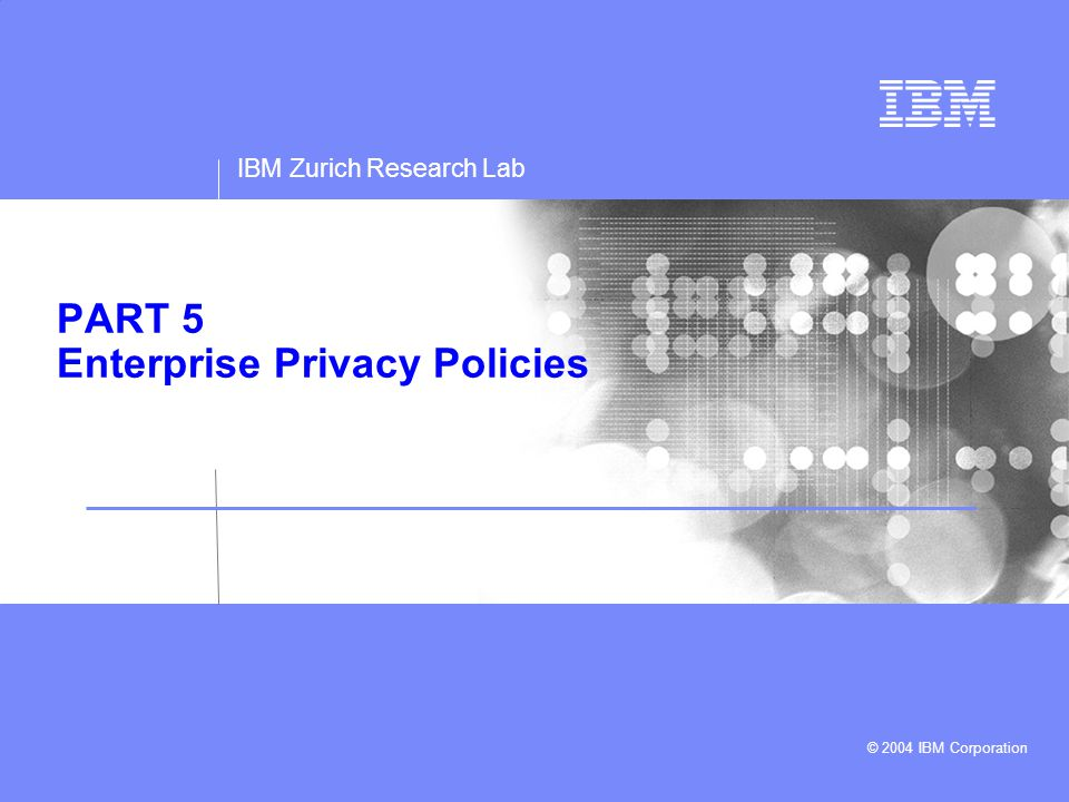 IBM Zurich Research Lab A Toolkit for Managing Enterprise Privacy Policies © 2004 IBM Corporation Outline 1.The Platform for Enterprise Privacy Policies (E-P3P) 2.A Toolkit for Managing E-P3P Enterprise Privacy Policies 3.Summary