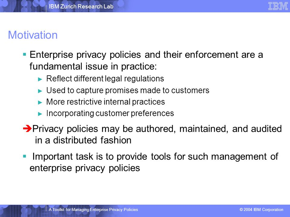 IBM Zurich Research Lab A Toolkit for Managing Enterprise Privacy Policies © 2004 IBM Corporation Ordered Composition  Master / Slave Composition  Achievable by precedence shift + some tedious details (dealing with out-of-scope errors, default rulings, etc.)  Advantage: Ordered composition always refines Master.
