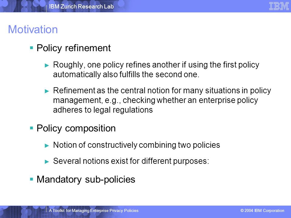 IBM Zurich Research Lab A Toolkit for Managing Enterprise Privacy Policies © 2004 IBM Corporation Motivation  Policy refinement ► Roughly, one policy refines another if using the first policy automatically also fulfills the second one.