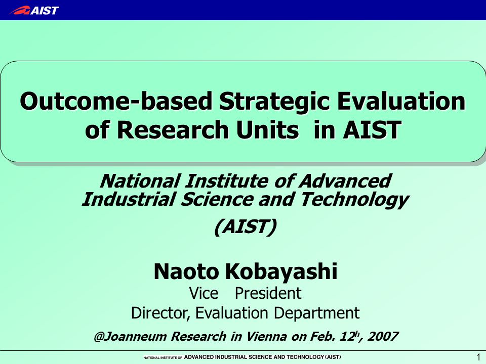 1 Naoto Kobayashi Vice President Director, Evaluation Department Outcome-based Strategic Evaluation of Research Units in AIST National Institute of Advanced Industrial Science and Technology (AIST) @Joanneum Research in Vienna on Feb.