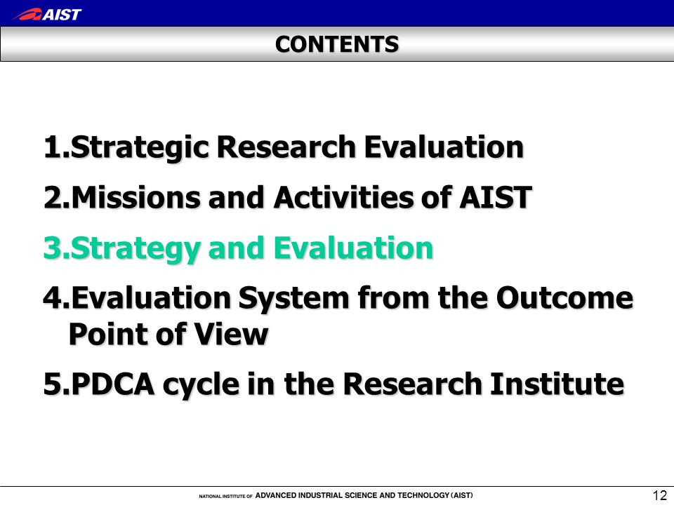 12 CONTENTS 1.Strategic Research Evaluation 2.Missions and Activities of AIST 3.Strategy and Evaluation 4.Evaluation System from the Outcome Point of View 5.PDCA cycle in the Research Institute