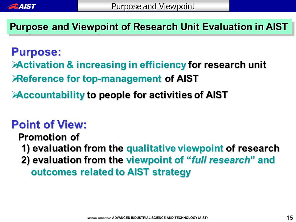 15 Purpose:  Activation & increasing in efficiency for research unit  Reference for top-management of AIST  Accountability to people for activities of AIST Point of View: Promotion of Promotion of 1) evaluation from the qualitative viewpoint of research 1) evaluation from the qualitative viewpoint of research 2) evaluationfrom the viewpoint of full research and 2) evaluation from the viewpoint of full research and outcomes related to AIST strategy outcomes related to AIST strategy Purpose and Viewpoint Purpose and Viewpoint of Research Unit Evaluation in AIST