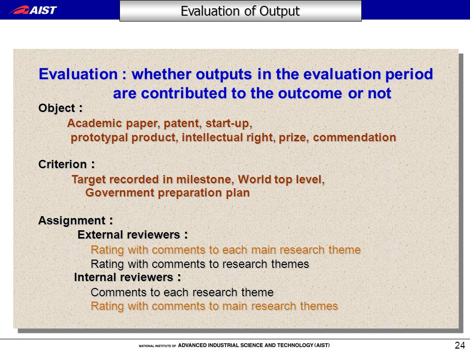 24 Evaluation : whether outputs in the evaluation period are contributed to the outcome or not Object : Academic paper, patent, start-up, prototypal product, intellectual right, prize, commendation Academic paper, patent, start-up, prototypal product, intellectual right, prize, commendation Criterion : Target recorded in milestone, World top level, Target recorded in milestone, World top level, Government preparation plan Government preparation plan Assignment : External reviewers : External reviewers : Rating with comments to each main research theme Rating with comments to each main research theme Rating with comments to research themes Rating with comments to research themes Internal reviewers : Internal reviewers : Comments to each research theme Comments to each research theme Rating with comments to main research themes Rating with comments to main research themes Evaluation : whether outputs in the evaluation period are contributed to the outcome or not Object : Academic paper, patent, start-up, prototypal product, intellectual right, prize, commendation Academic paper, patent, start-up, prototypal product, intellectual right, prize, commendation Criterion : Target recorded in milestone, World top level, Target recorded in milestone, World top level, Government preparation plan Government preparation plan Assignment : External reviewers : External reviewers : Rating with comments to each main research theme Rating with comments to each main research theme Rating with comments to research themes Rating with comments to research themes Internal reviewers : Internal reviewers : Comments to each research theme Comments to each research theme Rating with comments to main research themes Rating with comments to main research themes Evaluation of Output