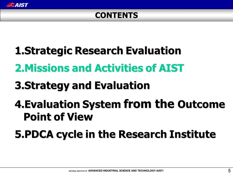 5 CONTENTS 1.Strategic Research Evaluation 2.Missions and Activities of AIST 3.Strategy and Evaluation 4.Evaluation System from the Outcome Point of View 5.PDCA cycle in the Research Institute