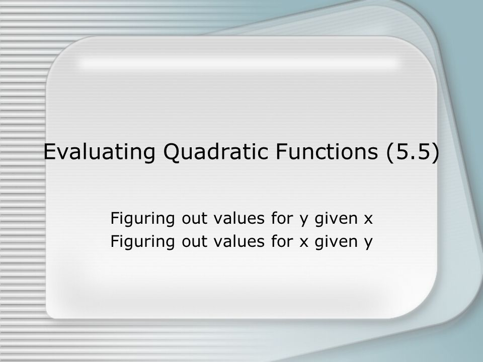 Evaluating Quadratic Functions (5.5) Figuring out values for y given x Figuring out values for x given y