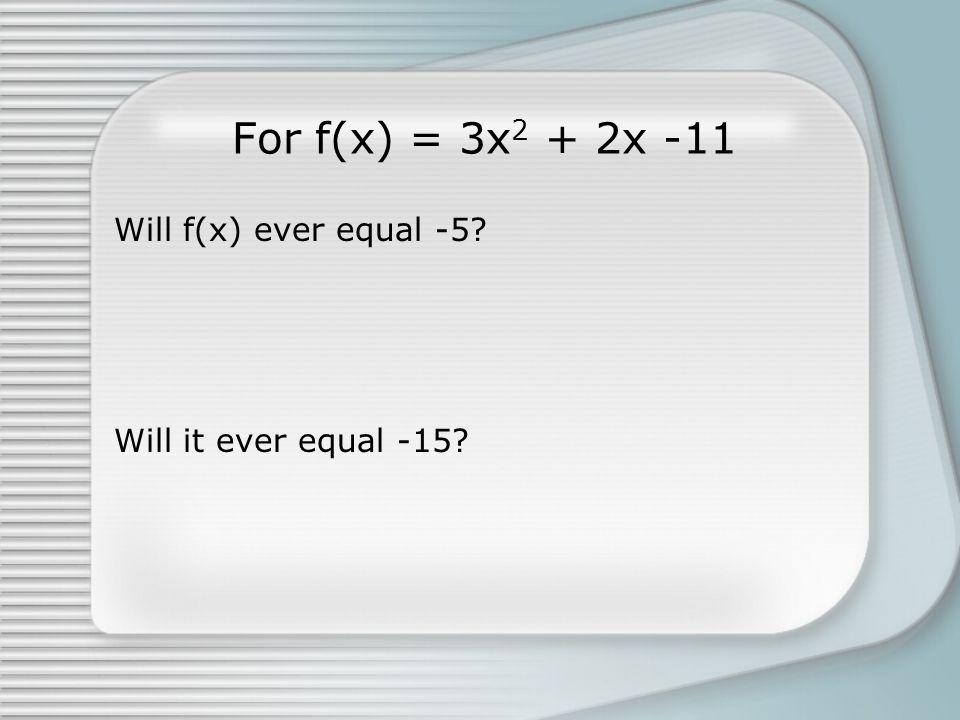 For f(x) = 3x 2 + 2x -11 Will f(x) ever equal -5? Will it ever equal -15?