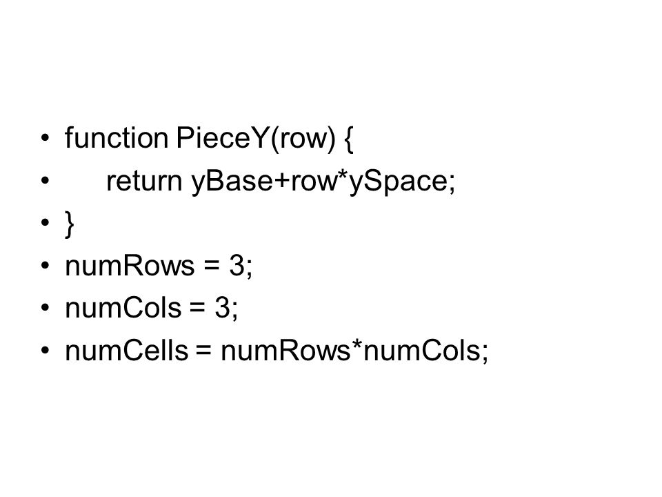 function PieceY(row) { return yBase+row*ySpace; } numRows = 3; numCols = 3; numCells = numRows*numCols;