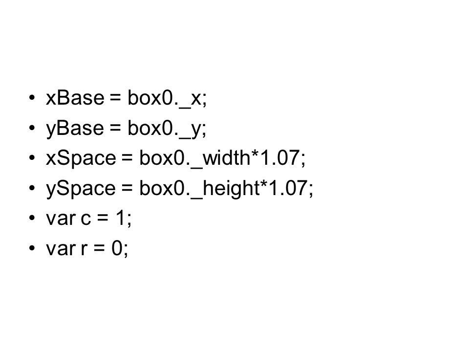 xBase = box0._x; yBase = box0._y; xSpace = box0._width*1.07; ySpace = box0._height*1.07; var c = 1; var r = 0;